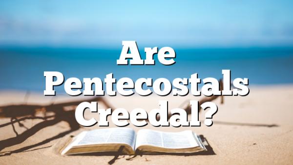 Are Pentecostals Creedal?
