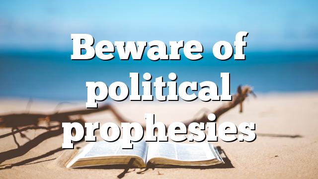 Beware of political prophesies