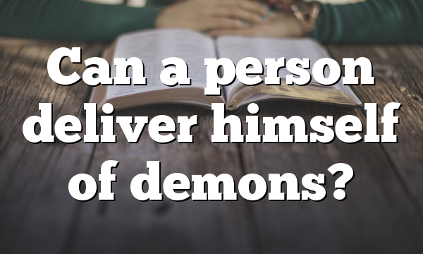 Can a person deliver  himself of demons?