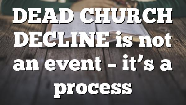 DEAD CHURCH DECLINE is not an event – it's a process