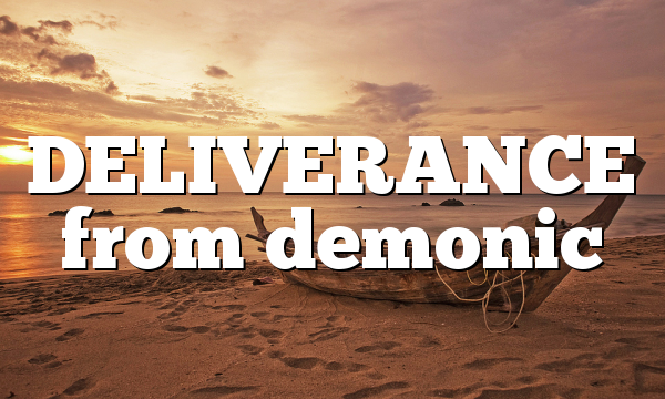 DELIVERANCE from demonic