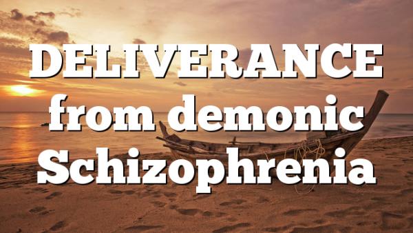 DELIVERANCE from demonic Schizophrenia