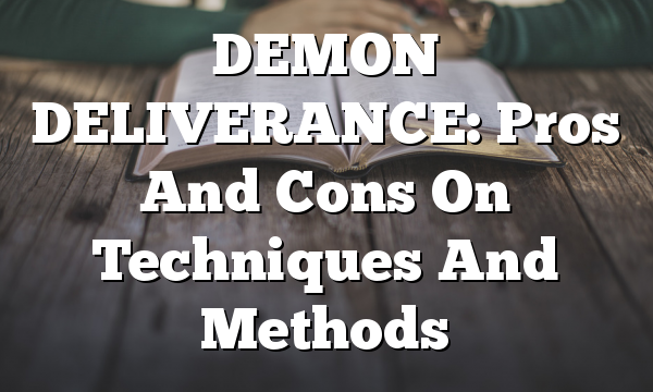 DEMON DELIVERANCE: Pros And Cons On Techniques  And Methods