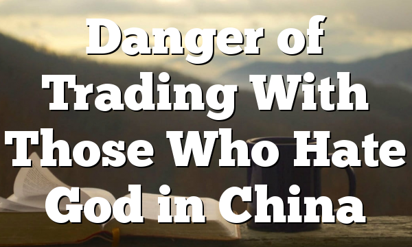 Danger of Trading With Those Who Hate God in China