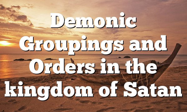 Demonic Groupings and Orders in the kingdom of Satan