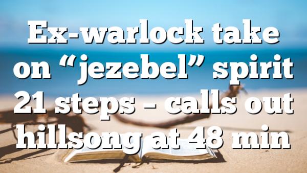 "Ex-warlock take on ""jezebel"" spirit 21 steps – calls out hillsong at 48 min"