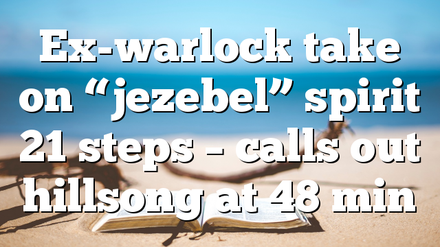 "Ex-warlock take on ""jezebel"" spirit 21 steps – calls out hillsong at 48 min"