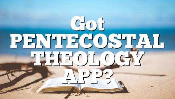 Got PENTECOSTAL THEOLOGY APP?