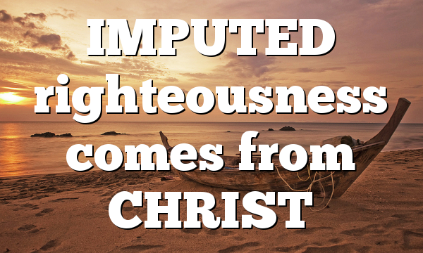 IMPUTED  righteousness comes from CHRIST