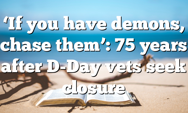 'If you have demons, chase them': 75 years after D-Day vets seek closure