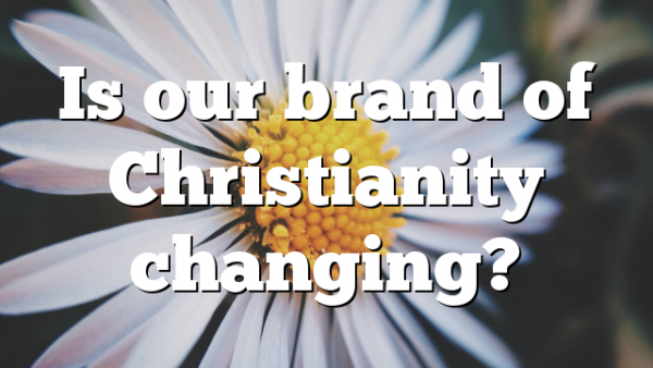 Is our brand of Christianity changing?