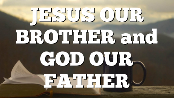 JESUS OUR BROTHER and GOD OUR FATHER