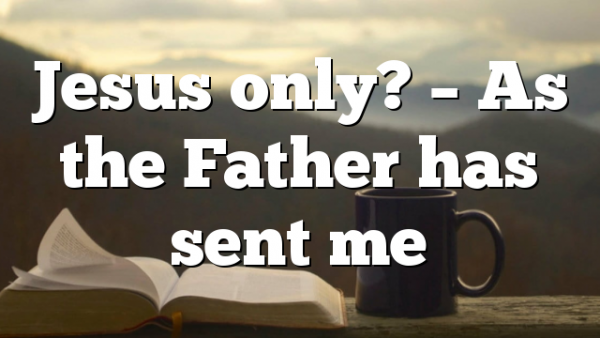 Jesus only? – As the Father has sent me
