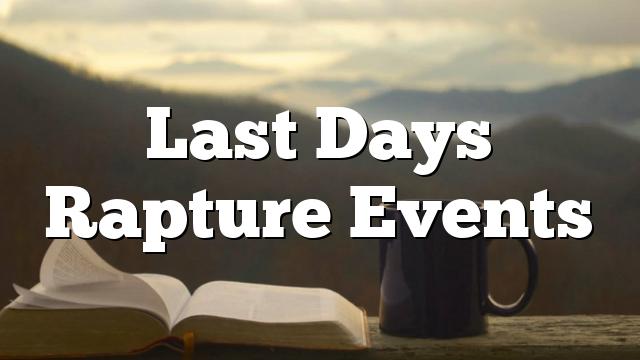 Last Days Rapture Events