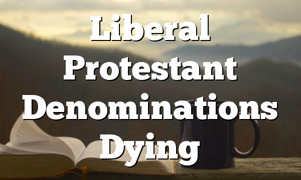 Liberal Protestant Denominations Dying