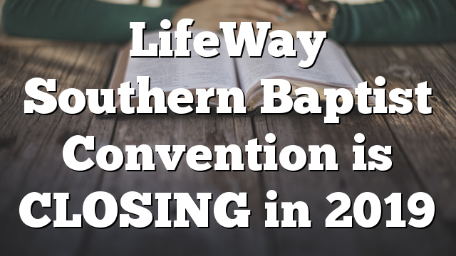 LifeWay Southern Baptist Convention is CLOSING in 2019