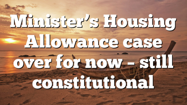 Minister's Housing Allowance case over for now – still constitutional