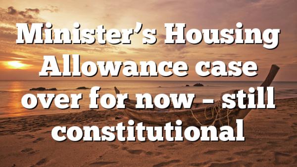Minister's Housing Allowance case over for now – still constitutional