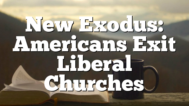 New Exodus: Americans Exit Liberal Churches