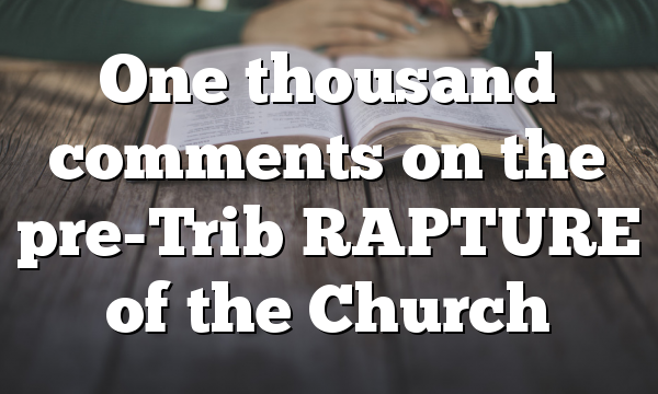 One thousand comments on the pre-Trib RAPTURE of the Church