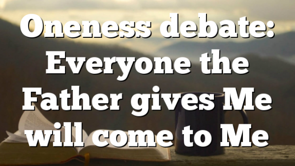 Oneness debate: Everyone the Father gives Me will come to Me