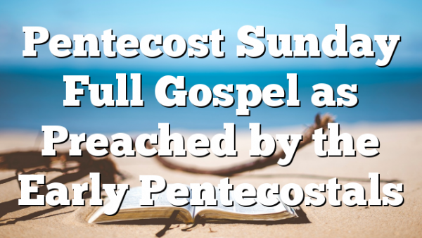 Pentecost Sunday Full Gospel as Preached by the Early Pentecostals