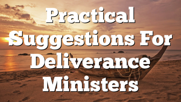 Practical Suggestions For Deliverance Ministers