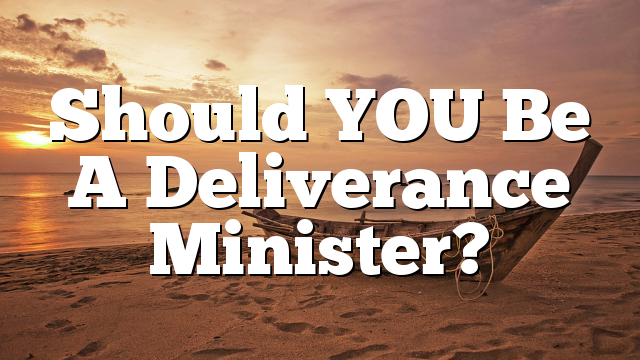 Should YOU Be A Deliverance Minister?