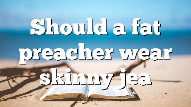 Should a fat preacher wear skinny jea