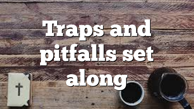 Traps and pitfalls  set along