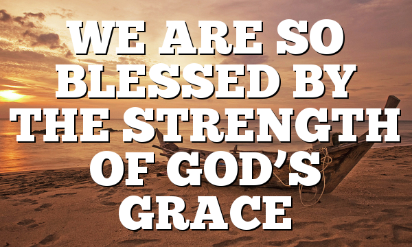 WE ARE SO BLESSED BY THE STRENGTH OF GOD'S GRACE