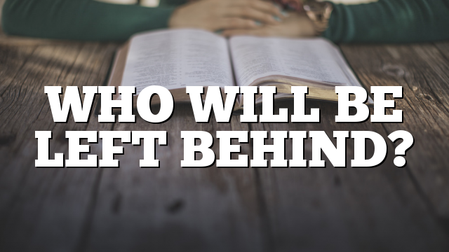 WHO WILL BE LEFT BEHIND?