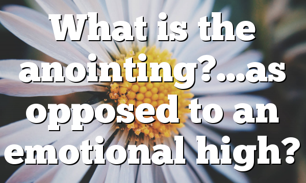 What is the anointing?…as opposed to an emotional high?