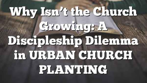 Why Isn't the Church Growing: A Discipleship Dilemma in URBAN CHURCH PLANTING