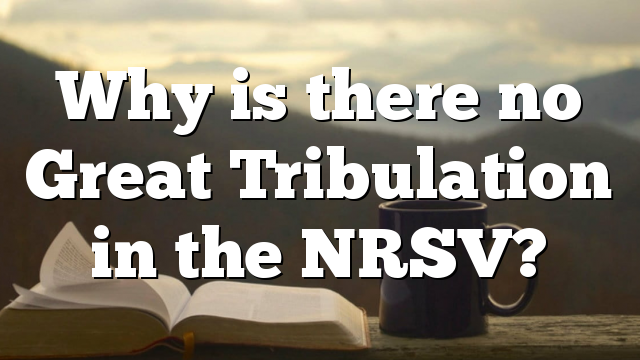 Why is there no Great Tribulation in the NRSV?