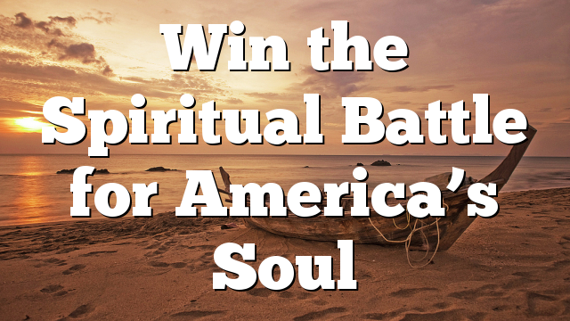 Win the Spiritual Battle for America's Soul