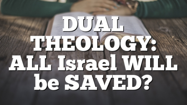 DUAL Covenant THEOLOGY: ALL Israel WILL be SAVED?