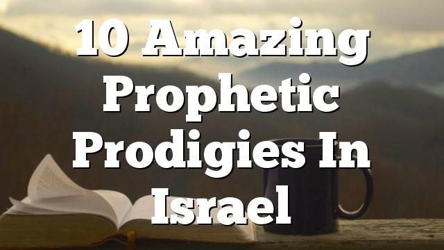 10 Amazing Prophetic Prodigies In Israel