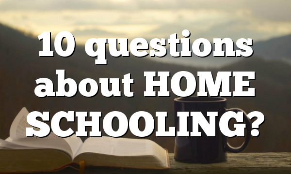 10 questions about HOME SCHOOLING?