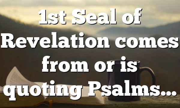 1st Seal of Revelation comes from or is quoting Psalms…