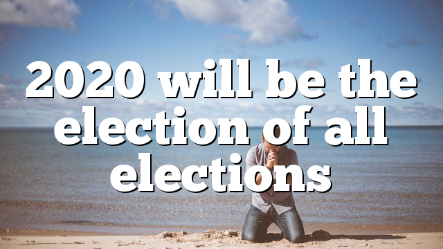 2020 will be the election of all elections