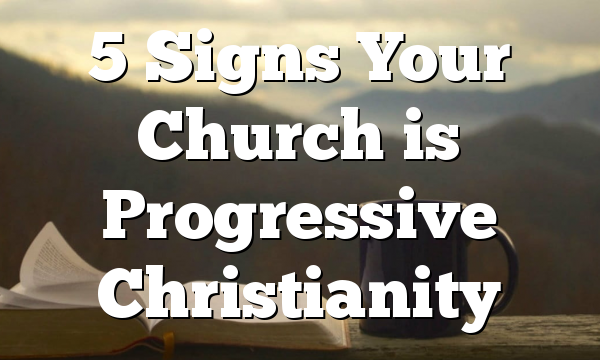 5 Signs Your Church is Progressive Christianity