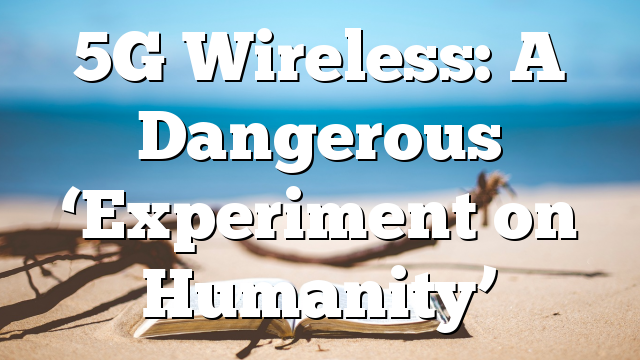 5G Wireless: A Dangerous 'Experiment on Humanity'