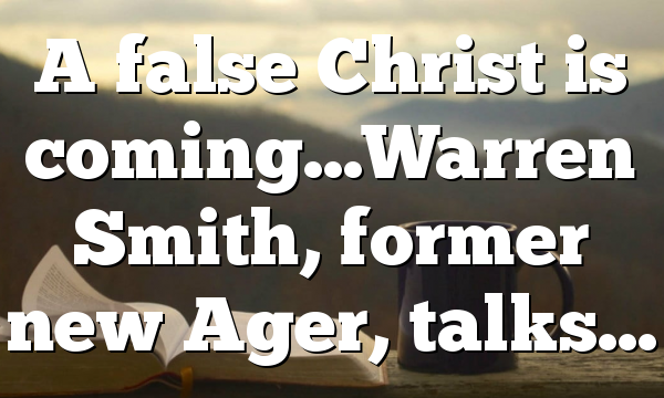 A false Christ is coming…Warren Smith, former new Ager, talks…