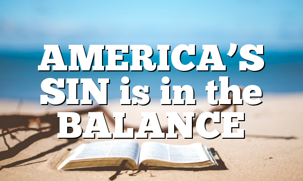 AMERICA'S SIN is in the BALANCE