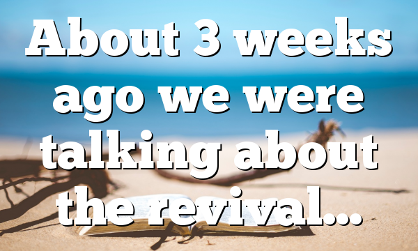 About 3 weeks ago we were talking about the revival…