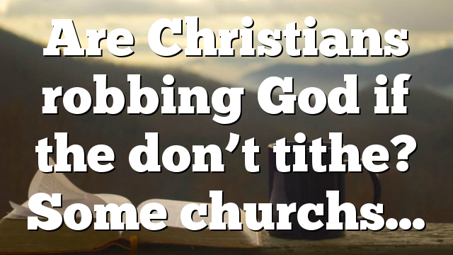 Are Christians robbing God if the don't tithe? Some churchs…