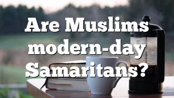 Are Muslims modern-day Samaritans?