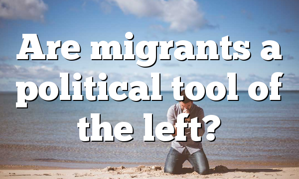 Are migrants a political tool of the left?