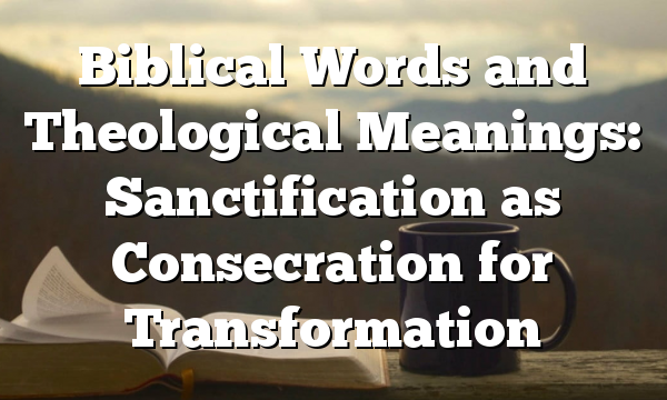 Biblical Words and Theological Meanings: Sanctification as Consecration for Transformation